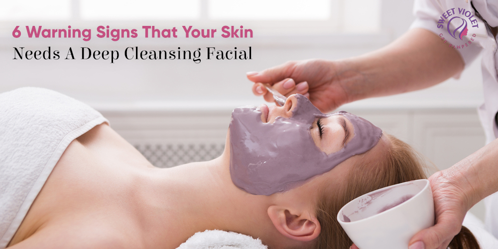 6 Warning Signs That Your Skin Needs A Deep Cleansing Facial