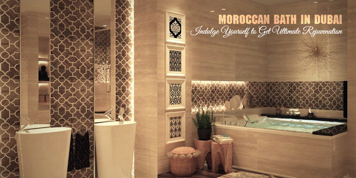 Moroccan Bath in Dubai – Indulge Yourself to Get Ultimate Rejuvenation
