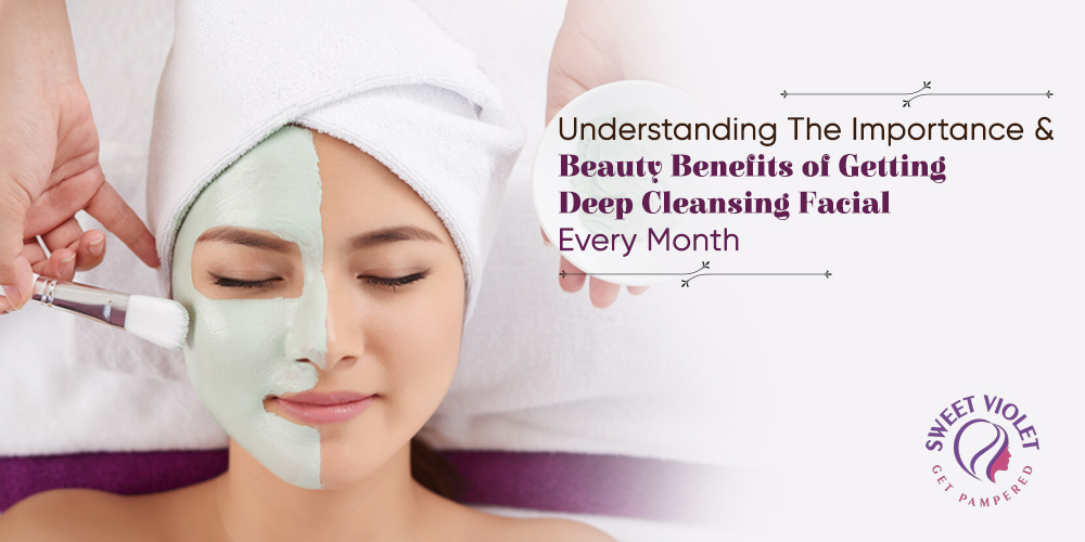 Understanding The Importance & Beauty Benefits Of Getting Deep Cleansing Facial Every Month