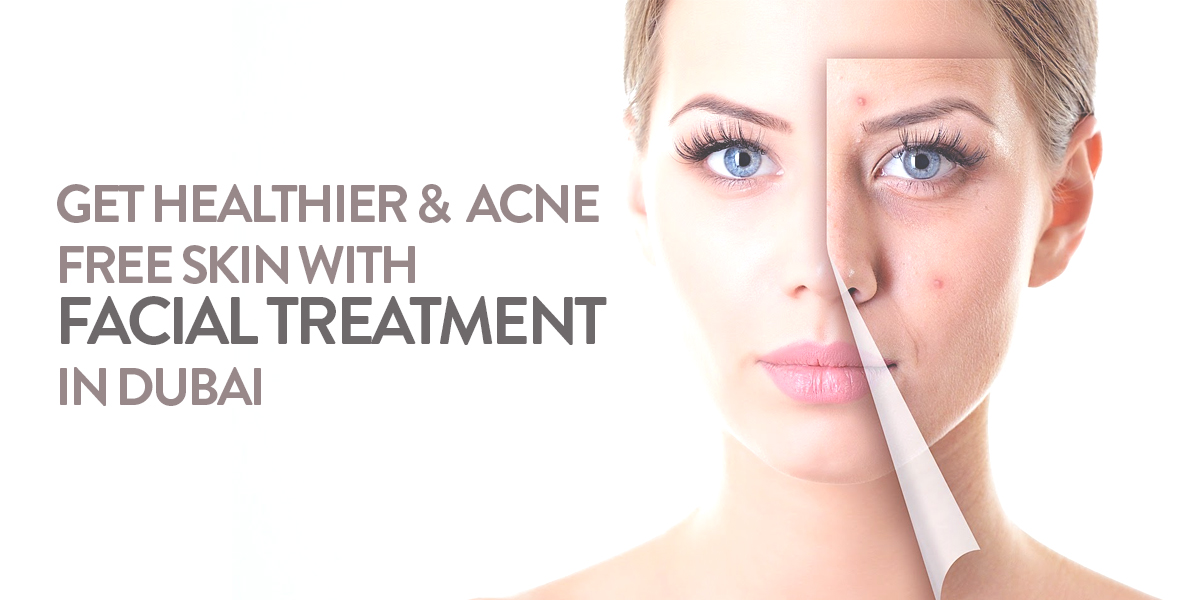 Get Healthier & Acne Free Skin with Facial Treatment in Dubai