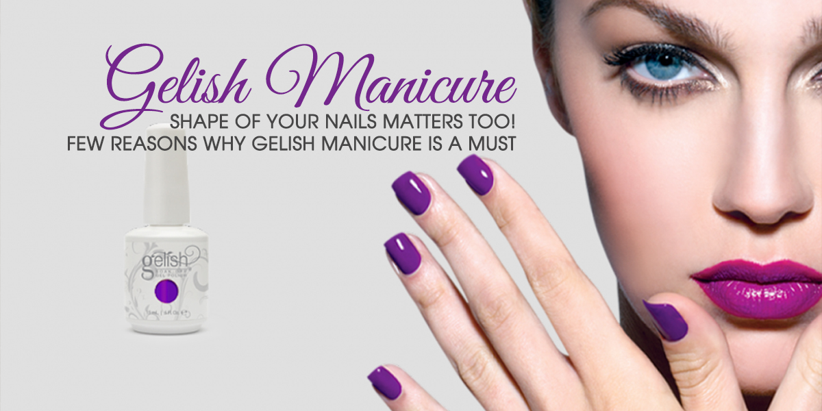 Shape of Your Nails Matters Too! Few Reasons Why Gelish Manicure is a Must