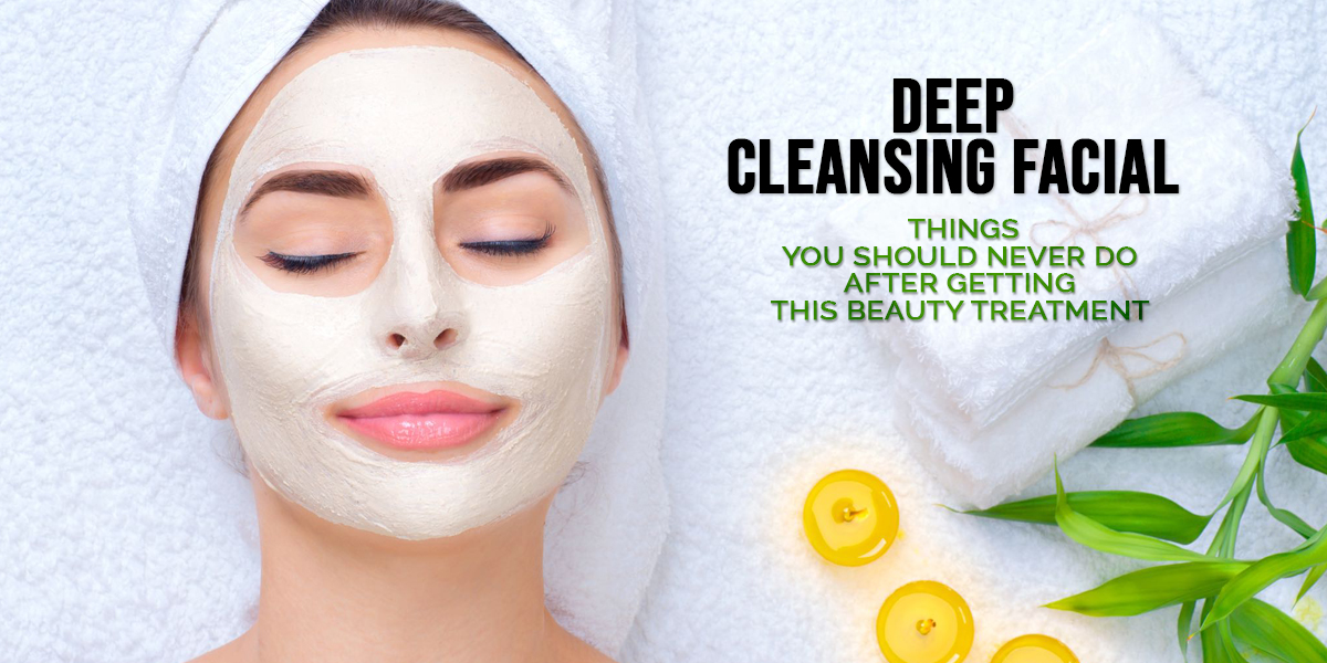 Deep Cleansing Facial – Things You Should Never Do After Getting This Beauty Treatment