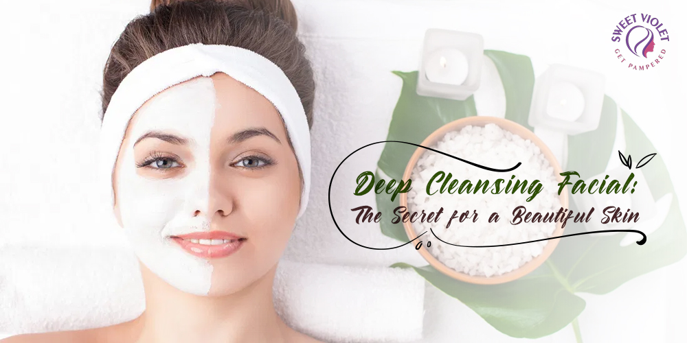 Deep Cleansing Facial - The Secret for a Beautiful Skin