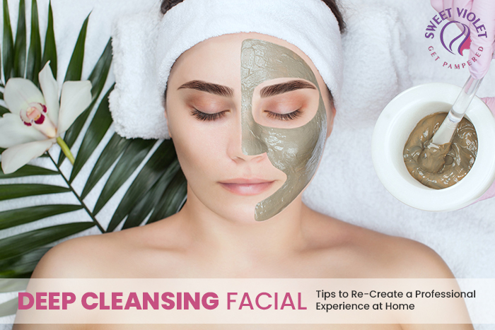Deep Cleansing Facial: Tips To Re-create A Professional Experience At Home