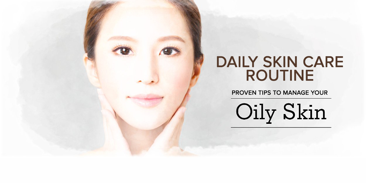 Daily Skin Care Routine – Proven Tips to Manage Your Oily Skin