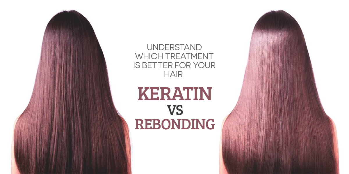 Understand Which Treatment is better for Your Hair – Keratin vs Rebonding?